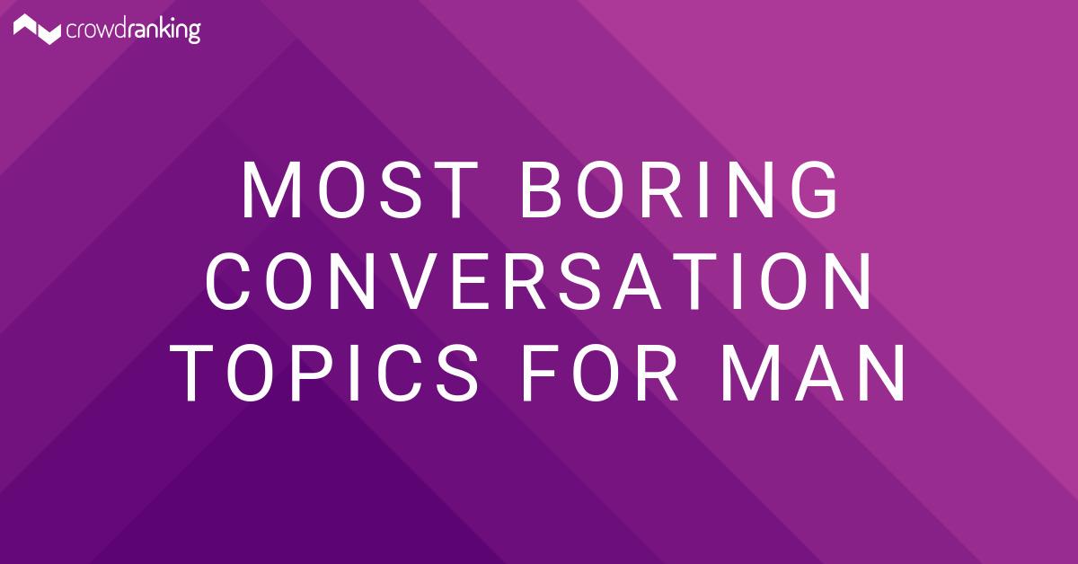 Most Boring Conversation Topics for Man - crowdranking